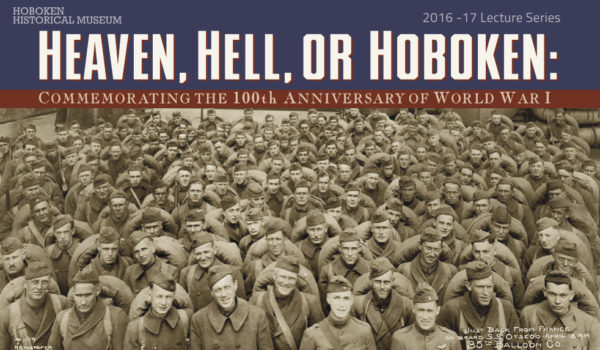 HEAVEN, HELL OR HOBOKEN: Hoboken Historical Museum Hosts Lecture Series for 100th Anniversary of America's Entry into World War I